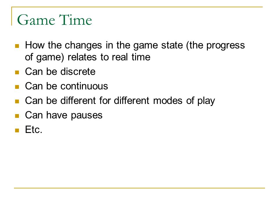 Game Time How the changes in the game state (the progress of game) relates to real time. Can be discrete.
