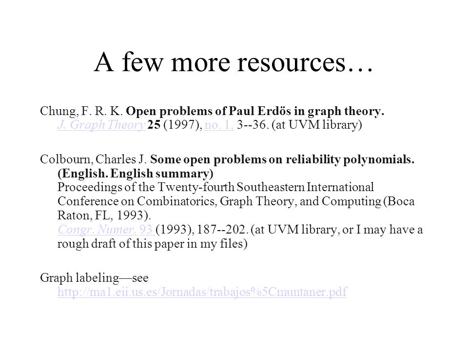 A few more resources… Chung, F. R. K. Open problems of Paul Erdös in graph theory. J. Graph Theory 25 (1997), no. 1, 3--36. (at UVM library)