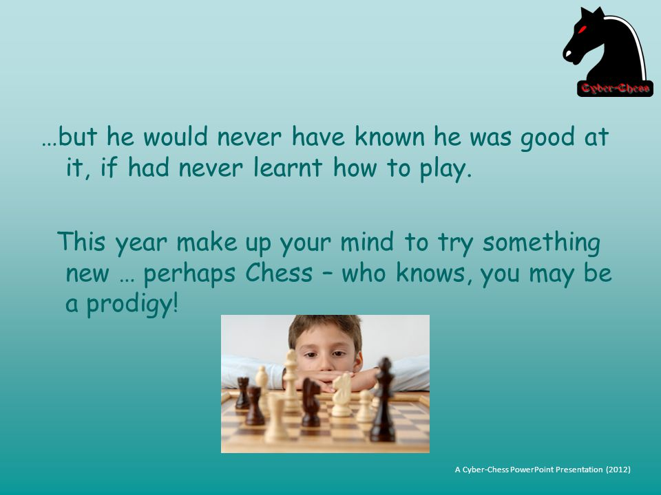 …but he would never have known he was good at it, if had never learnt how to play.