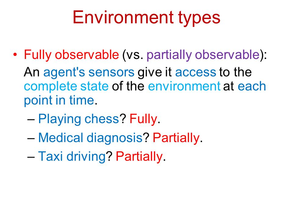 Environment types Fully observable (vs. partially observable):