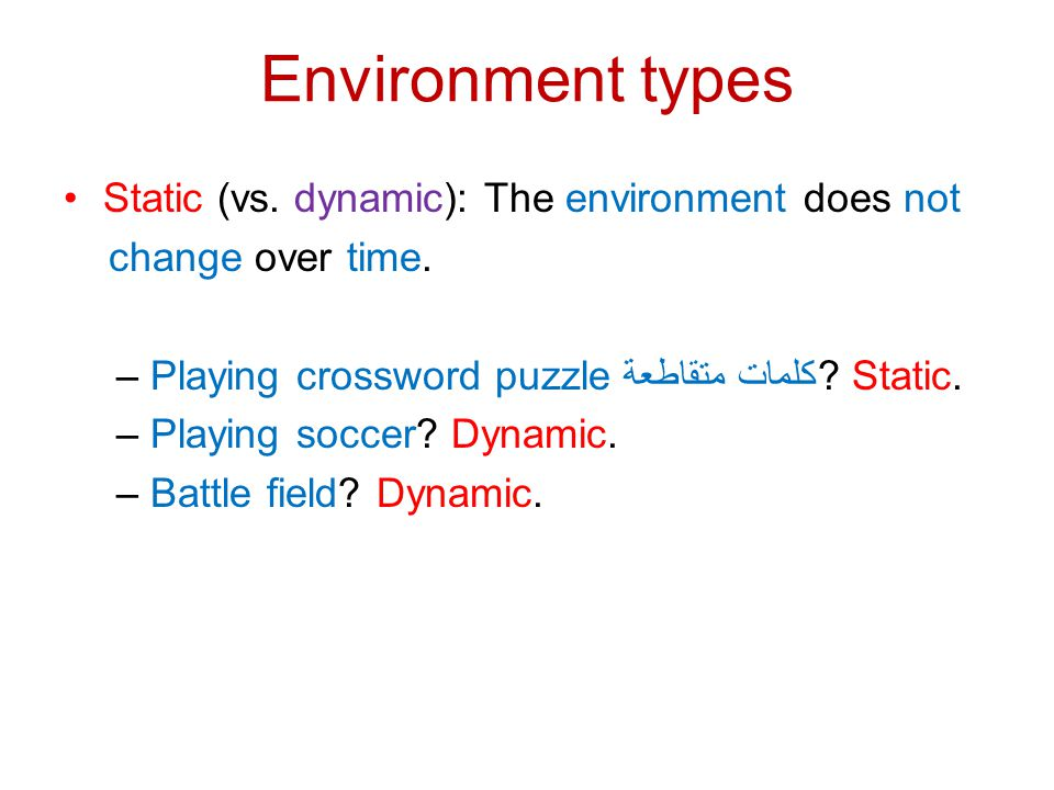 Environment types Static (vs. dynamic): The environment does not