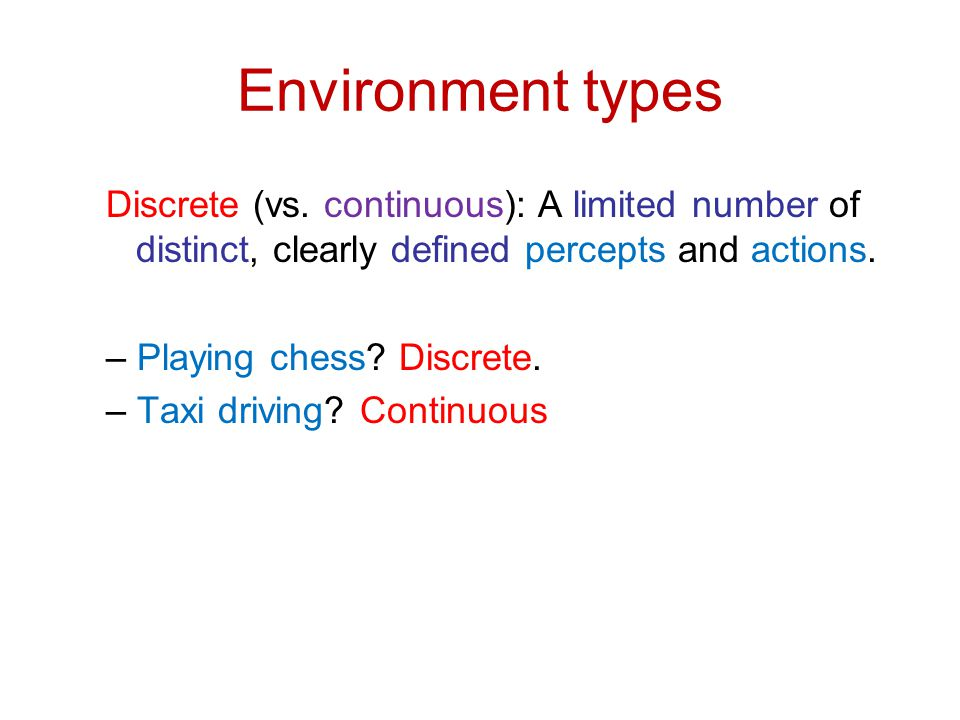 Environment types Discrete (vs. continuous): A limited number of distinct, clearly defined percepts and actions.