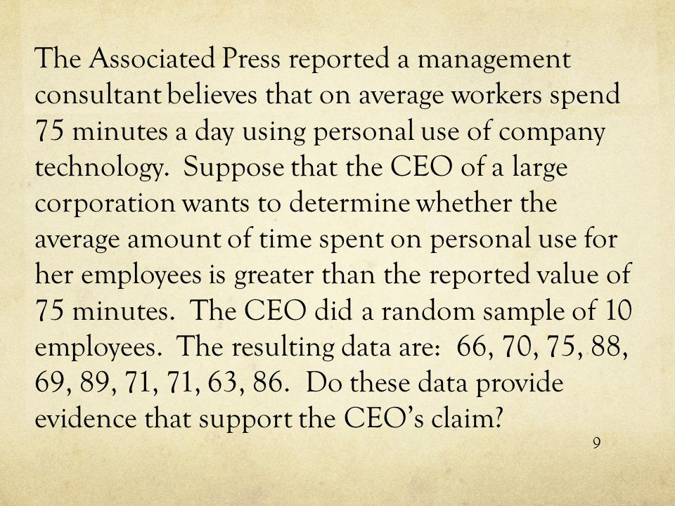 The Associated Press reported a management consultant believes that on average workers spend 75 minutes a day using personal use of company technology. Suppose that the CEO of a large corporation wants to determine whether the average amount of time spent on personal use for her employees is greater than the reported value of 75 minutes. The CEO did a random sample of 10 employees. The resulting data are: 66, 70, 75, 88, 69, 89, 71, 71, 63, 86. Do these data provide evidence that support the CEO's claim