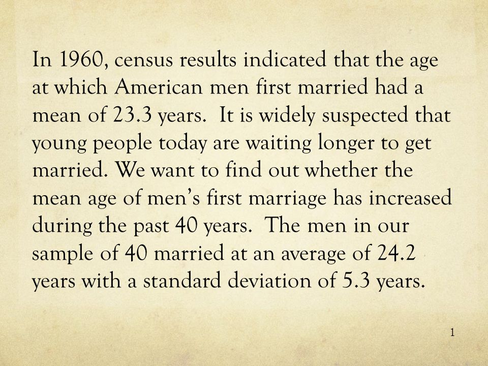 In 1960, census results indicated that the age at which American men first married had a mean of 23.3 years. It is widely suspected that young people today are waiting longer to get married. We want to find out whether the mean age of men's first marriage has increased during the past 40 years. The men in our sample of 40 married at an average of 24.2 years with a standard deviation of 5.3 years.
