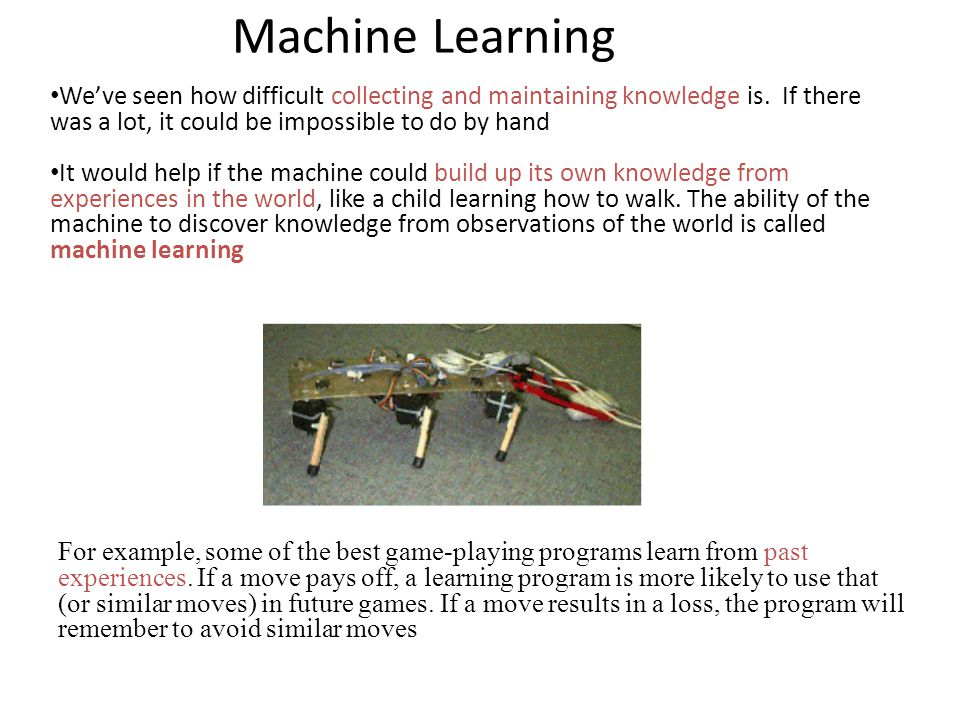 Machine Learning We've seen how difficult collecting and maintaining knowledge is. If there was a lot, it could be impossible to do by hand.