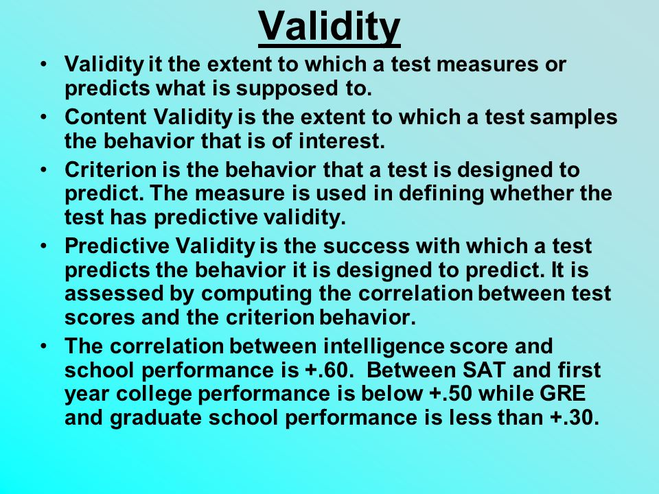 Validity Validity it the extent to which a test measures or predicts what is supposed to.