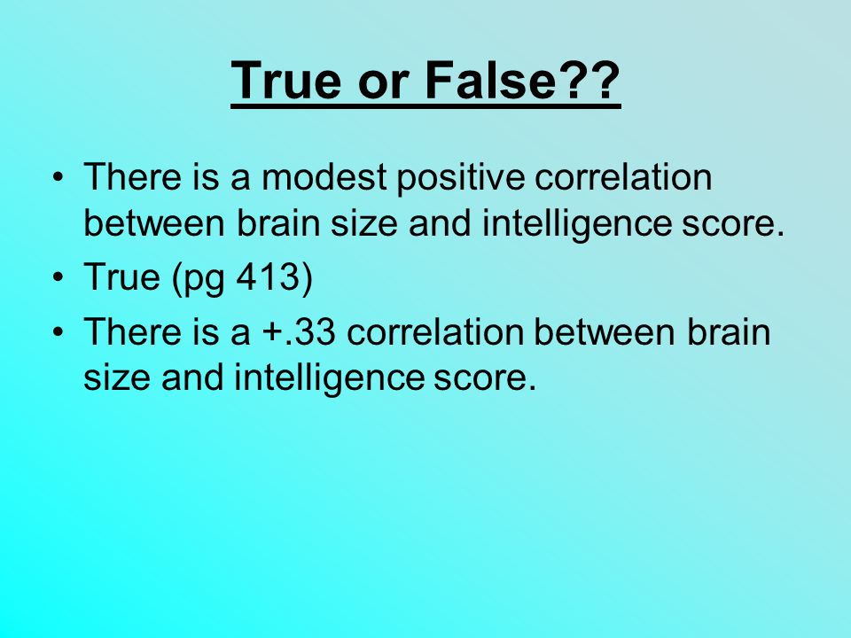 True or False There is a modest positive correlation between brain size and intelligence score. True (pg 413)