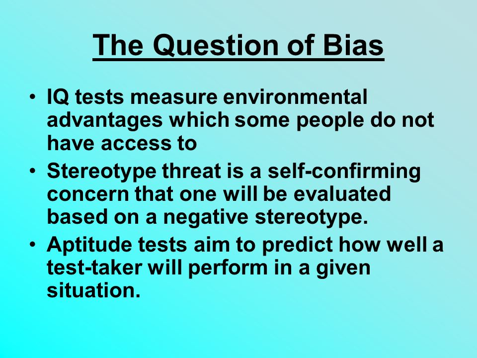 The Question of Bias IQ tests measure environmental advantages which some people do not have access to.