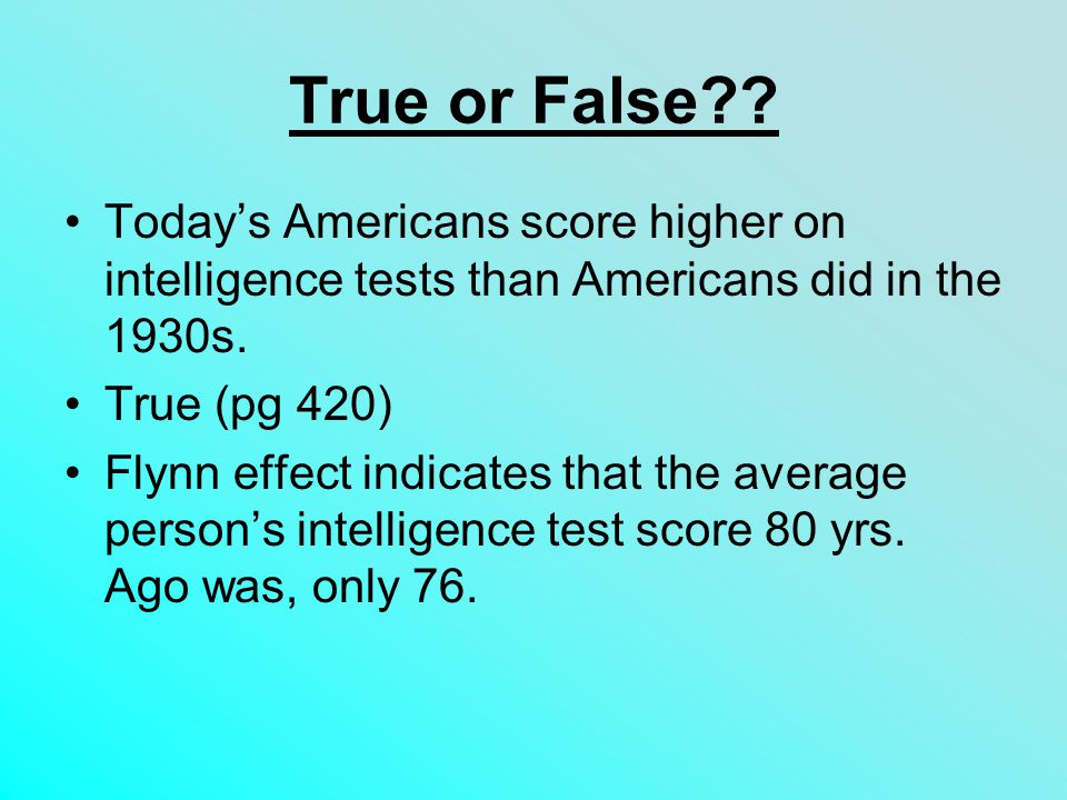 True or False Today's Americans score higher on intelligence tests than Americans did in the 1930s.