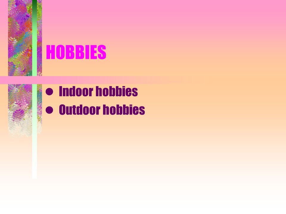 Indoor hobbies Outdoor hobbies