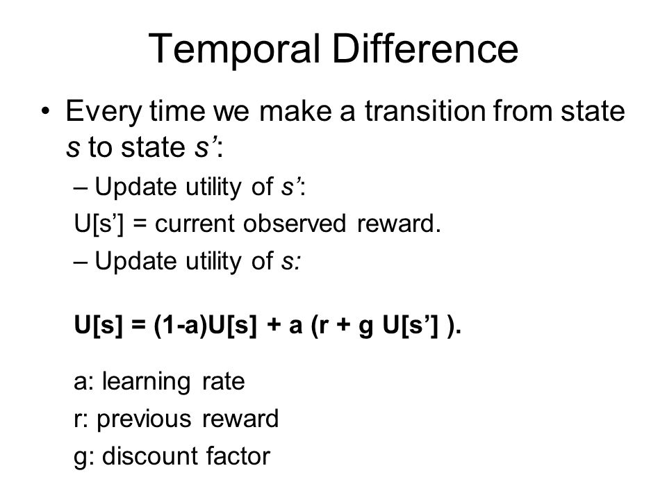 Temporal Difference Every time we make a transition from state s to state s': Update utility of s':