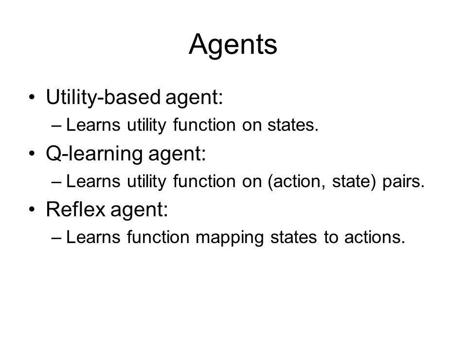 Agents Utility-based agent: Q-learning agent: Reflex agent: