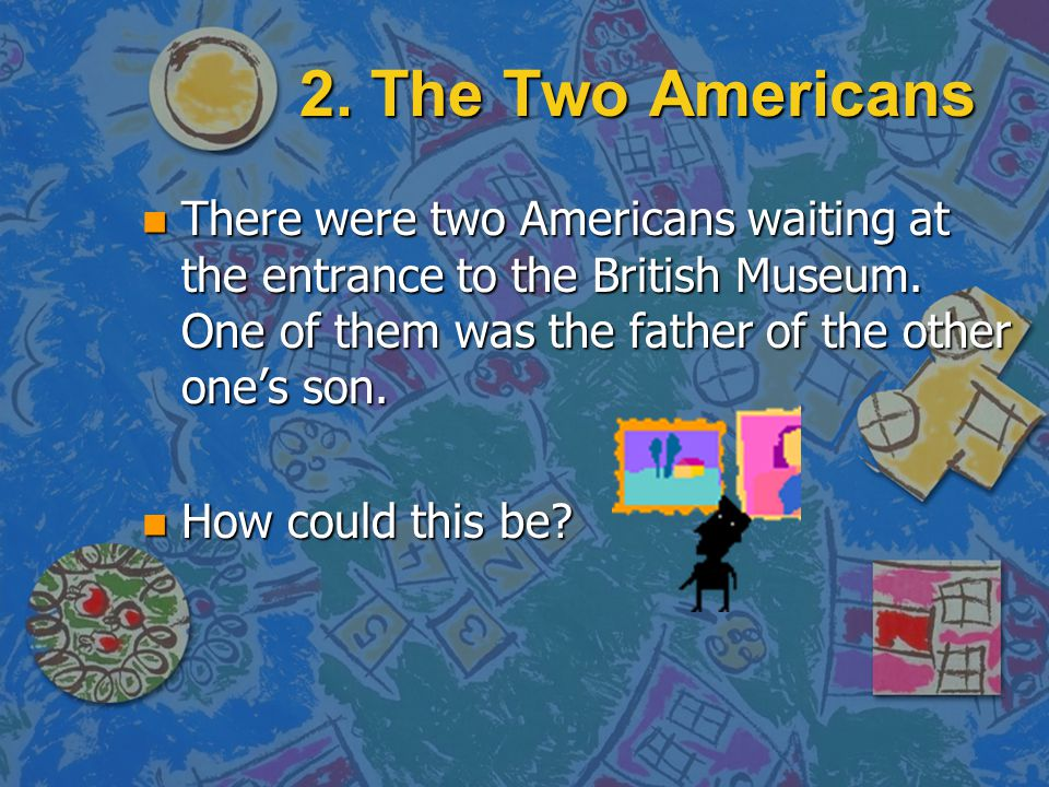 2. The Two Americans There were two Americans waiting at the entrance to the British Museum. One of them was the father of the other one's son.