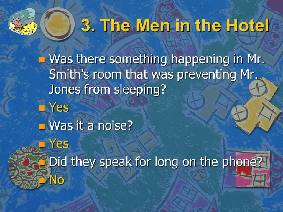 3. The Men in the Hotel Was there something happening in Mr. Smith's room that was preventing Mr. Jones from sleeping