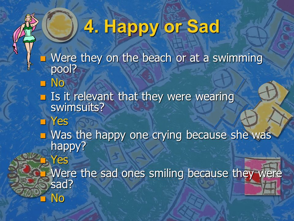 4. Happy or Sad Were they on the beach or at a swimming pool No