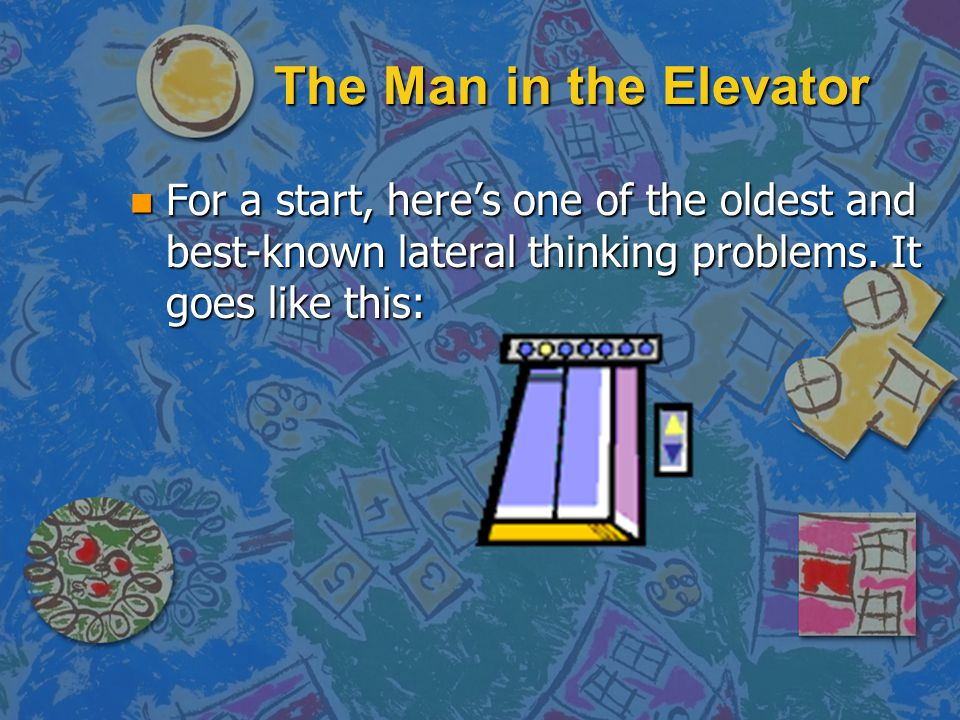 The Man in the Elevator For a start, here's one of the oldest and best-known lateral thinking problems.