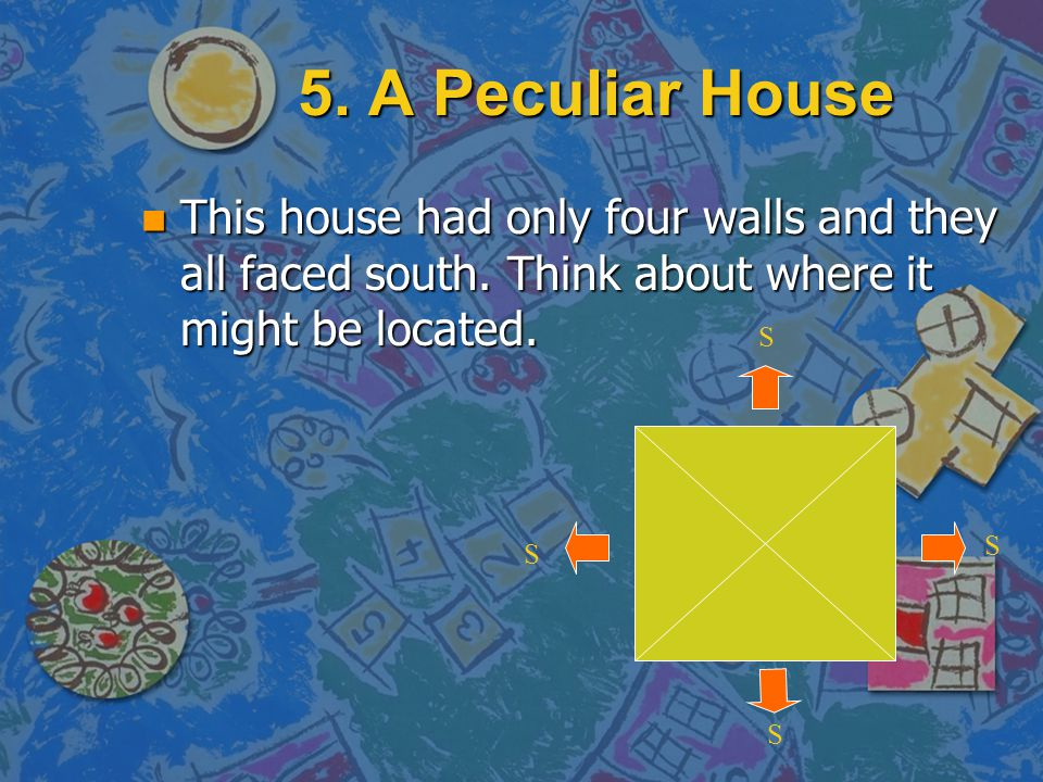 5. A Peculiar House This house had only four walls and they all faced south. Think about where it might be located.