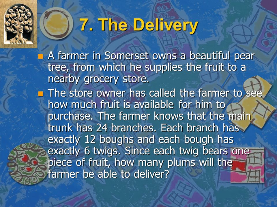 7. The Delivery A farmer in Somerset owns a beautiful pear tree, from which he supplies the fruit to a nearby grocery store.