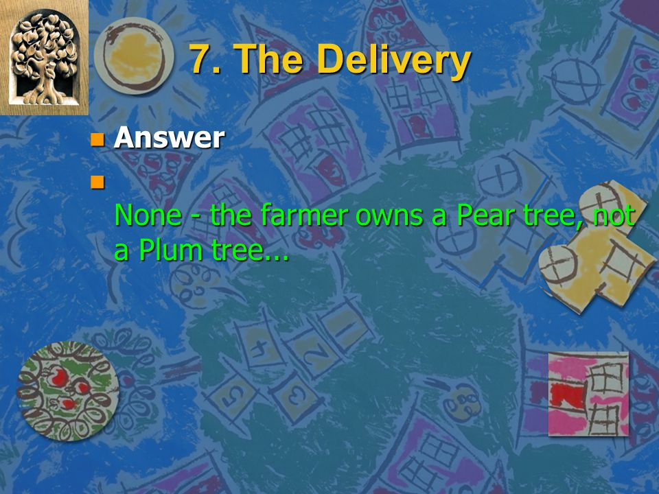 7. The Delivery Answer None - the farmer owns a Pear tree, not a Plum tree...