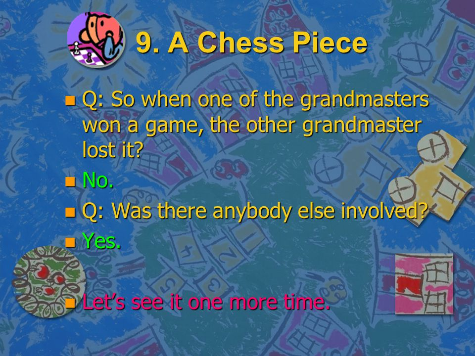 9. A Chess Piece Q: So when one of the grandmasters won a game, the other grandmaster lost it No.