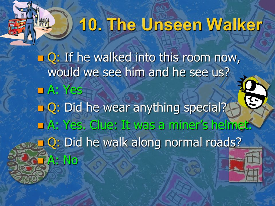 10. The Unseen Walker Q: If he walked into this room now, would we see him and he see us A: Yes. Q: Did he wear anything special