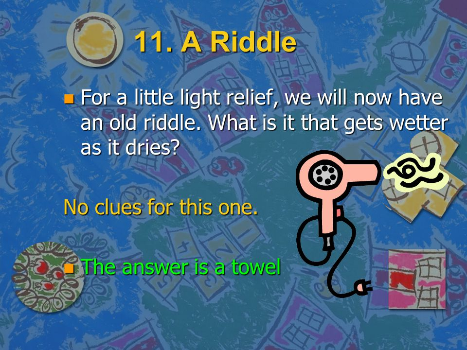 11. A Riddle For a little light relief, we will now have an old riddle. What is it that gets wetter as it dries