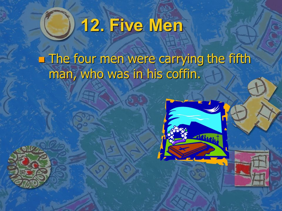12. Five Men The four men were carrying the fifth man, who was in his coffin.