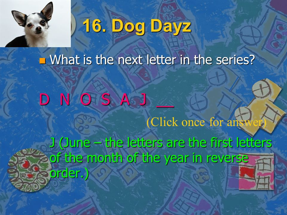 16. Dog Dayz D N O S A J __ What is the next letter in the series