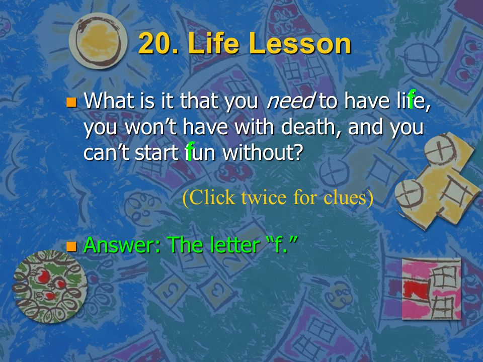 20. Life Lesson f. What is it that you need to have life, you won't have with death, and you can't start fun without