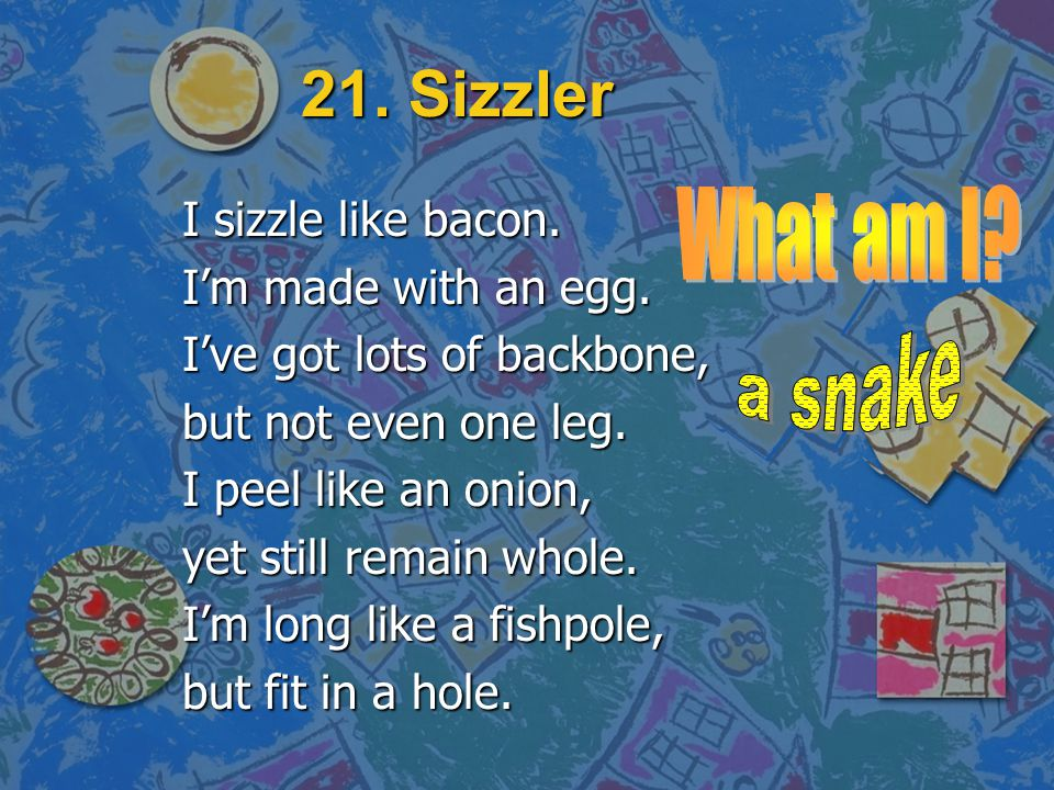21. Sizzler What am I a snake I sizzle like bacon.