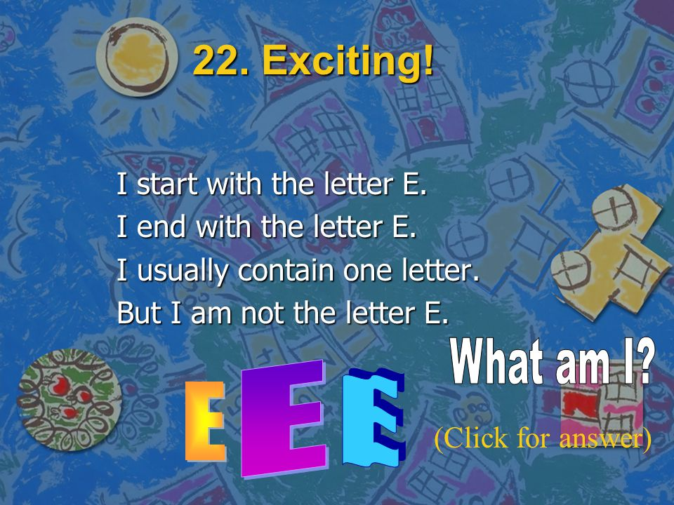 22. Exciting! What am I E E E I start with the letter E.
