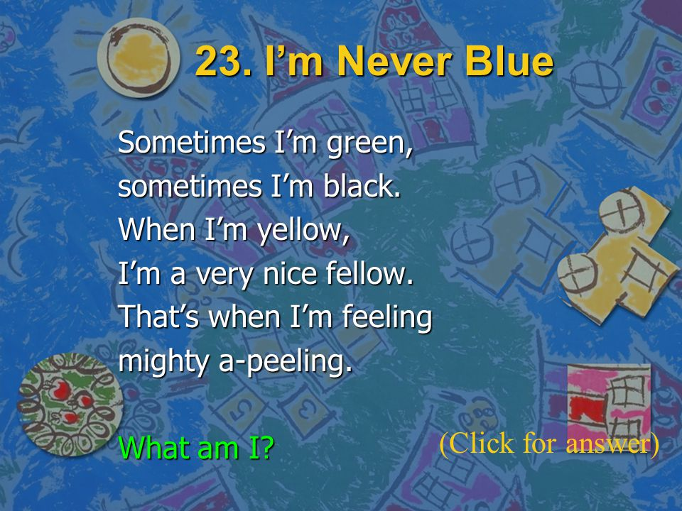23. I'm Never Blue Sometimes I'm green, sometimes I'm black.