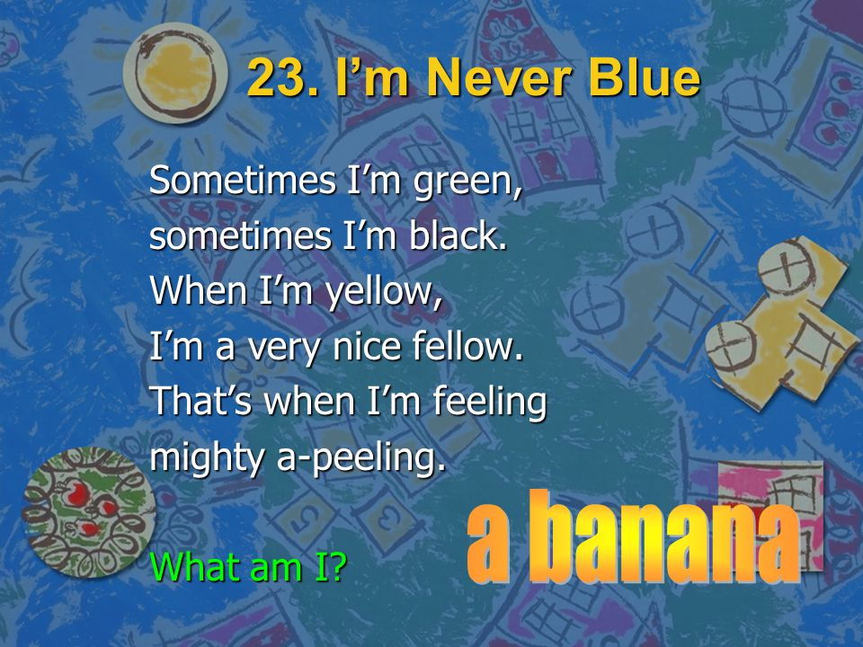 23. I'm Never Blue a banana Sometimes I'm green, sometimes I'm black.