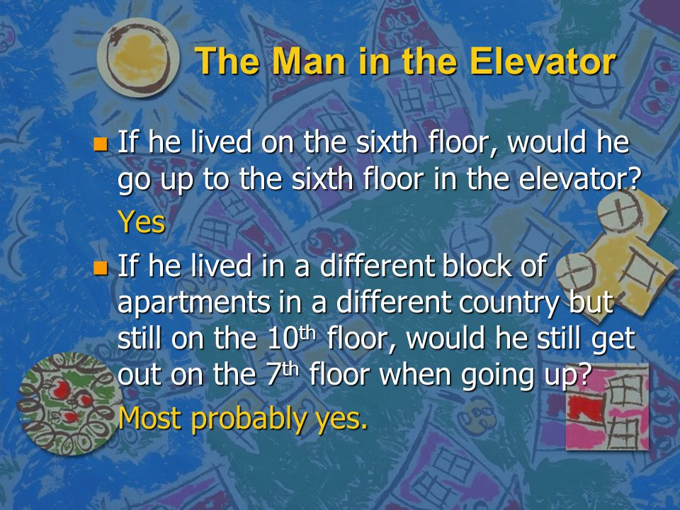 The Man in the Elevator If he lived on the sixth floor, would he go up to the sixth floor in the elevator