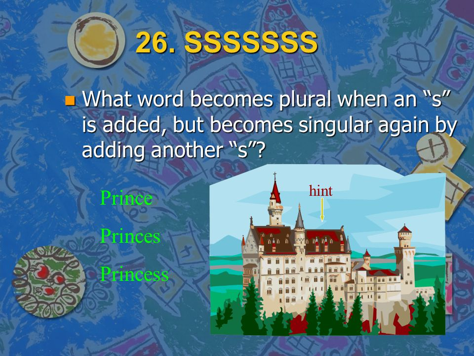 26. SSSSSSS What word becomes plural when an s is added, but becomes singular again by adding another s