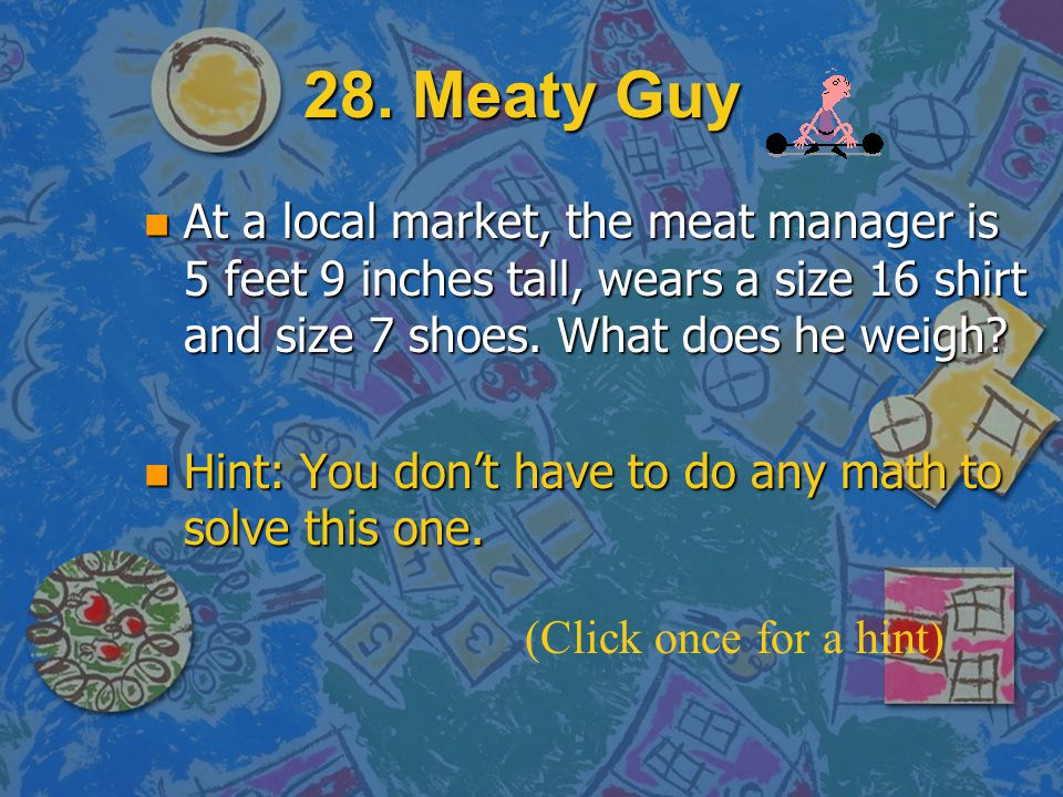 28. Meaty Guy At a local market, the meat manager is 5 feet 9 inches tall, wears a size 16 shirt and size 7 shoes. What does he weigh
