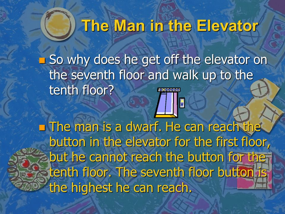The Man in the Elevator So why does he get off the elevator on the seventh floor and walk up to the tenth floor
