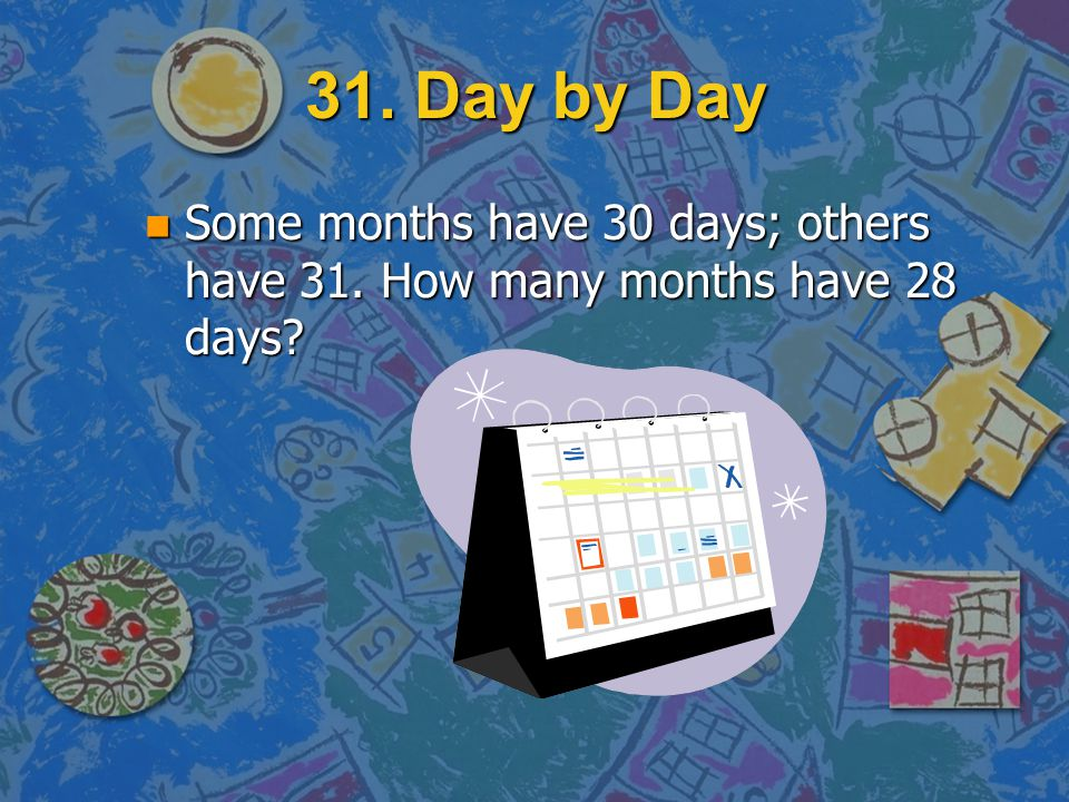 31. Day by Day Some months have 30 days; others have 31. How many months have 28 days