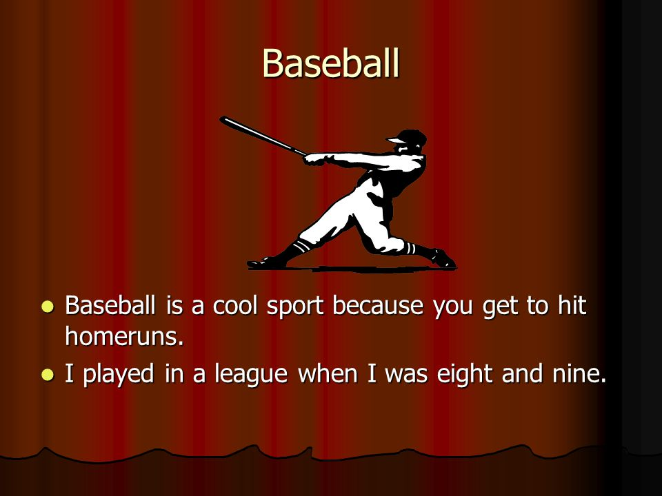 Baseball Baseball is a cool sport because you get to hit homeruns.