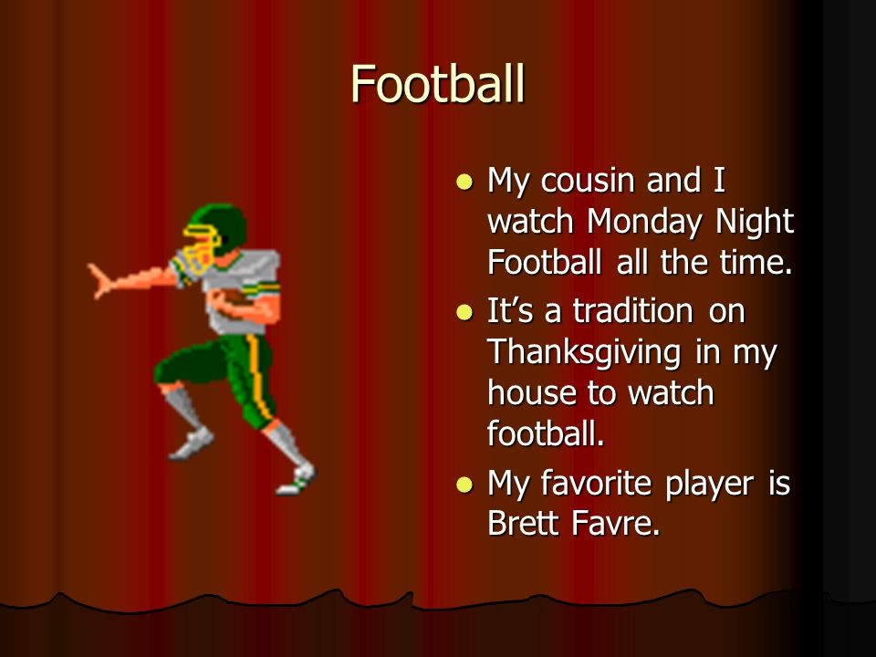 Football My cousin and I watch Monday Night Football all the time.