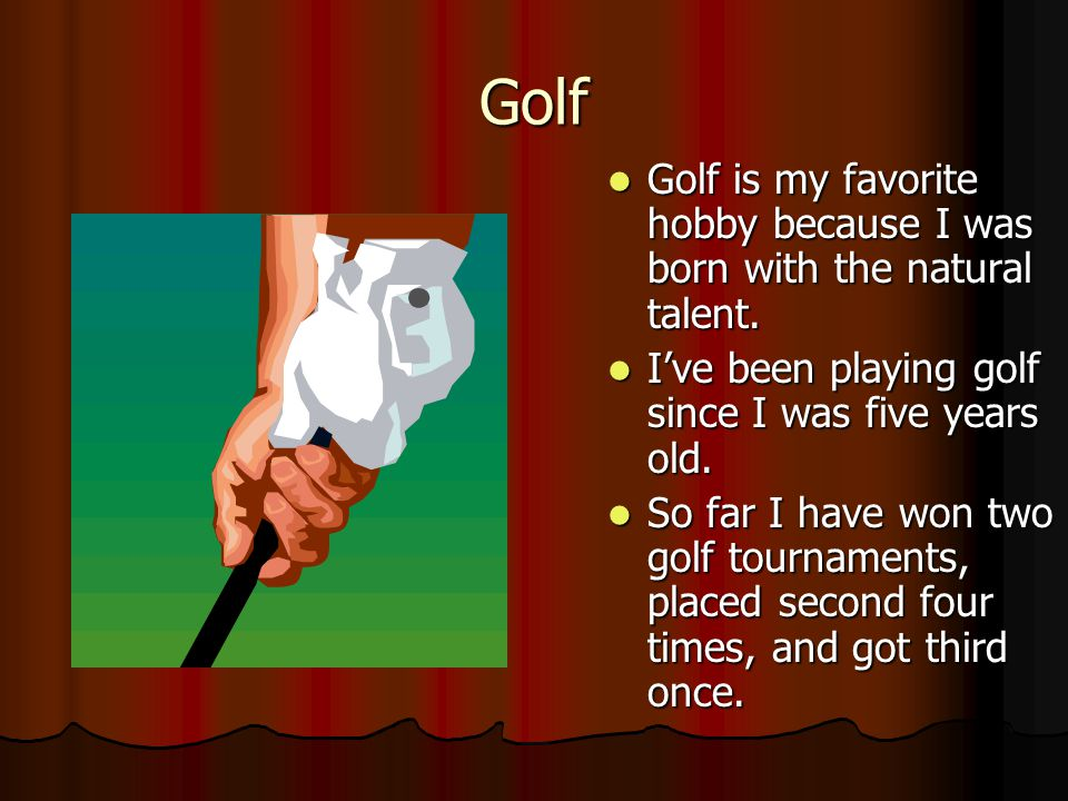 Golf Golf is my favorite hobby because I was born with the natural talent. I've been playing golf since I was five years old.