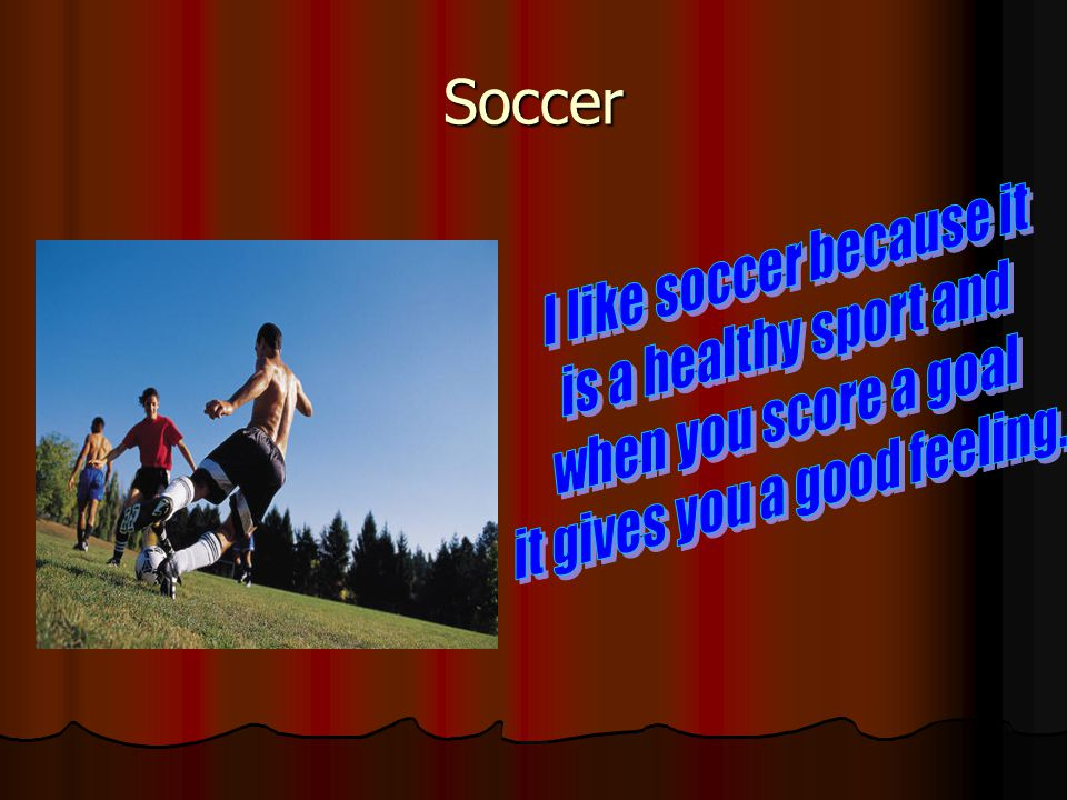 Soccer I like soccer because it is a healthy sport and