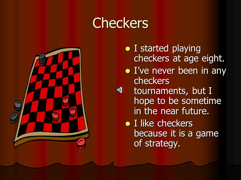 Checkers I started playing checkers at age eight.