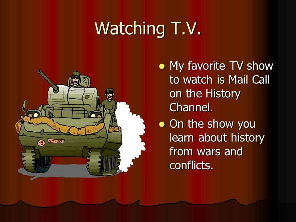 Watching T.V. My favorite TV show to watch is Mail Call on the History Channel.