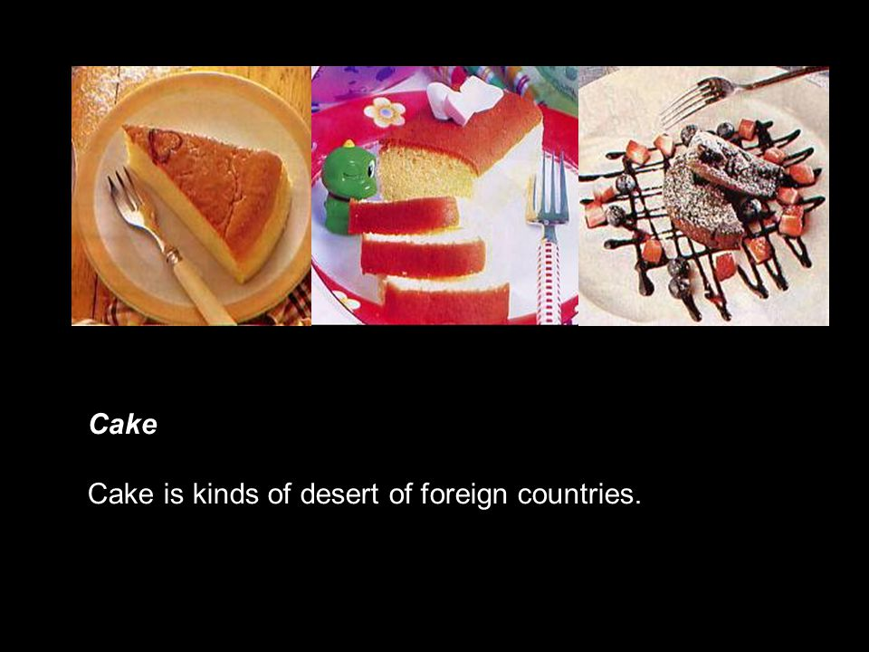 Cake Cake is kinds of desert of foreign countries.