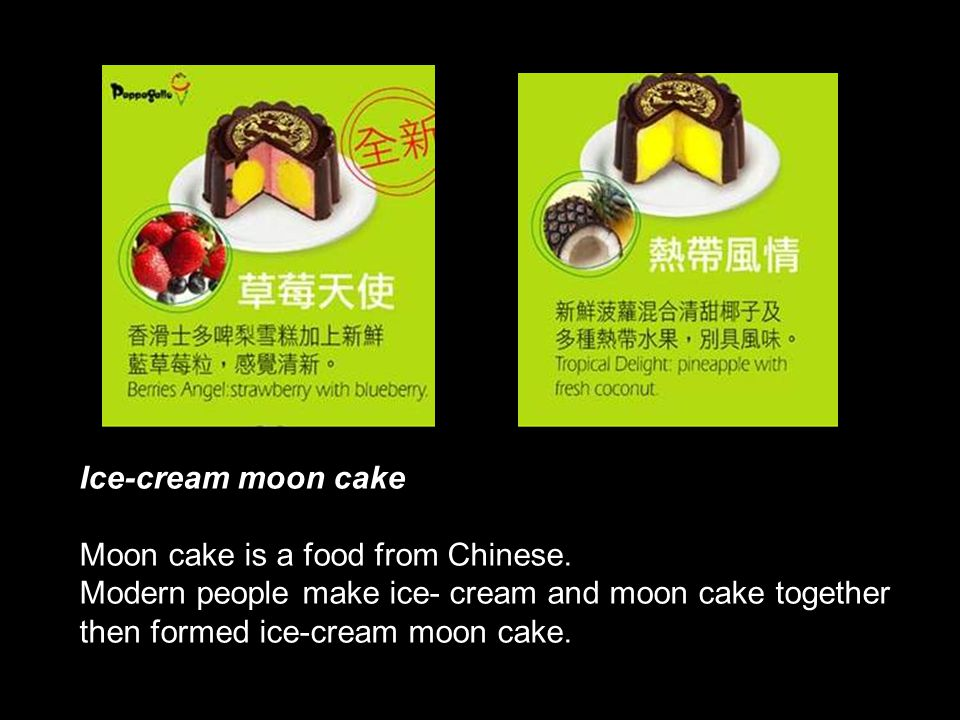 Ice-cream moon cake Moon cake is a food from Chinese. Modern people make ice- cream and moon cake together.