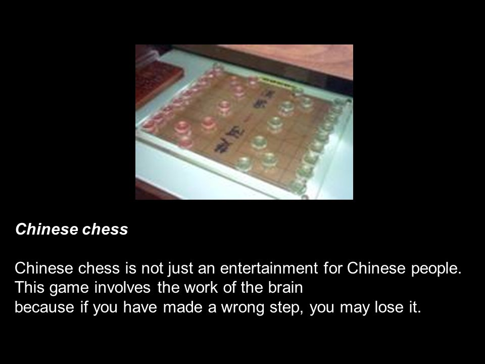 Chinese chess Chinese chess is not just an entertainment for Chinese people. This game involves the work of the brain.