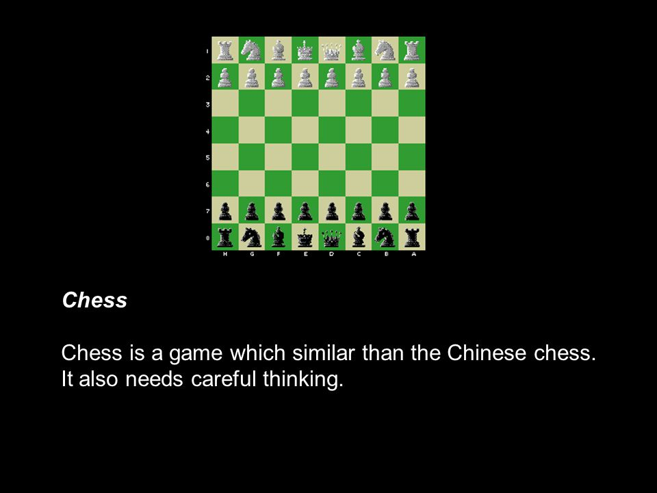 Chess Chess is a game which similar than the Chinese chess. It also needs careful thinking.