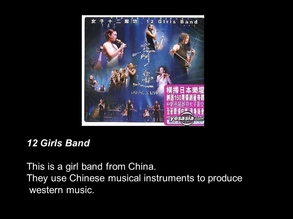 12 Girls Band This is a girl band from China. They use Chinese musical instruments to produce.