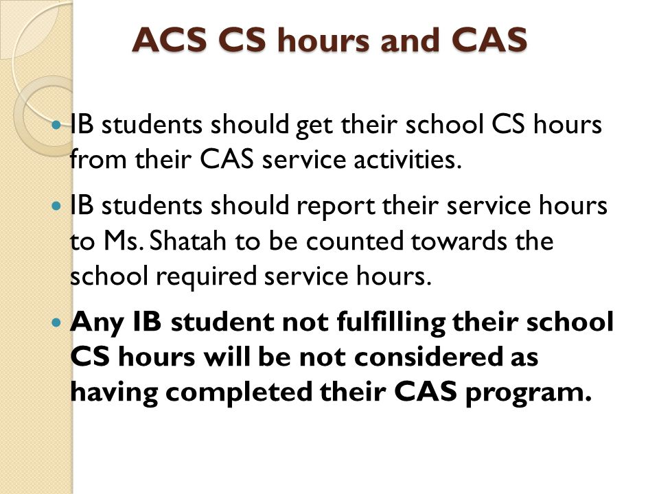ACS CS hours and CAS IB students should get their school CS hours from their CAS service activities.